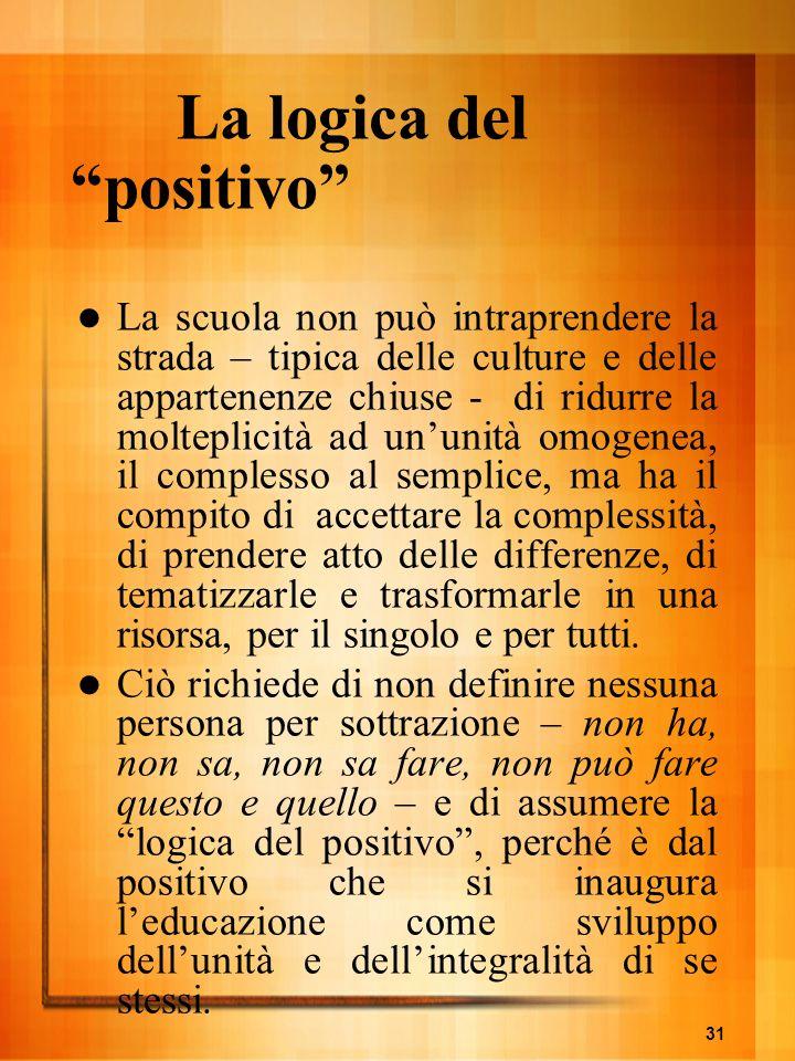 31 La logica del positivo La scuola non può intraprendere la strada – tipica delle culture e delle appartenenze chiuse - di ridurre la molteplicità ad
