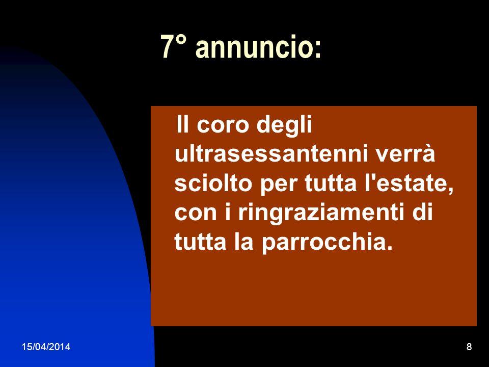 15/04/20148 7° annuncio: Il coro degli ultrasessantenni verrà sciolto per tutta l'estate, con i ringraziamenti di tutta la parrocchia.