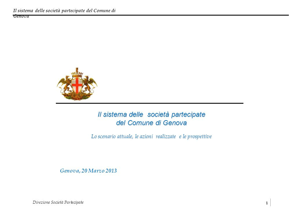 Il sistema delle società partecipate del Comune di Genova 1 Direzione Società Partecipate Genova, 20 Marzo 2013 Il sistema delle società partecipate del Comune di Genova Lo scenario attuale, le azioni realizzate e le prospettive