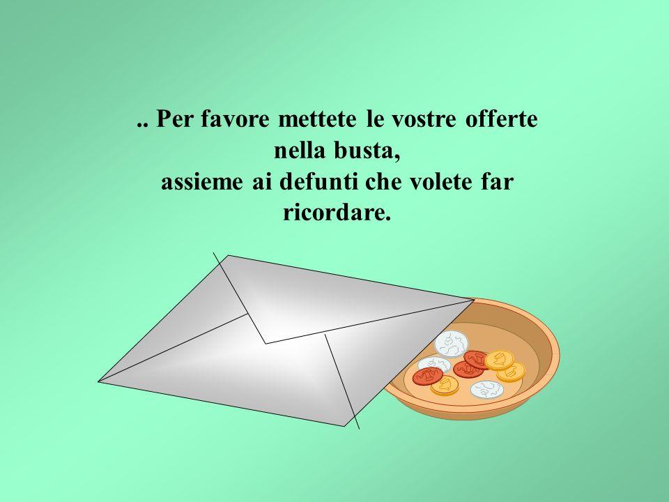 .. Per favore mettete le vostre offerte nella busta, assieme ai defunti che volete far ricordare.
