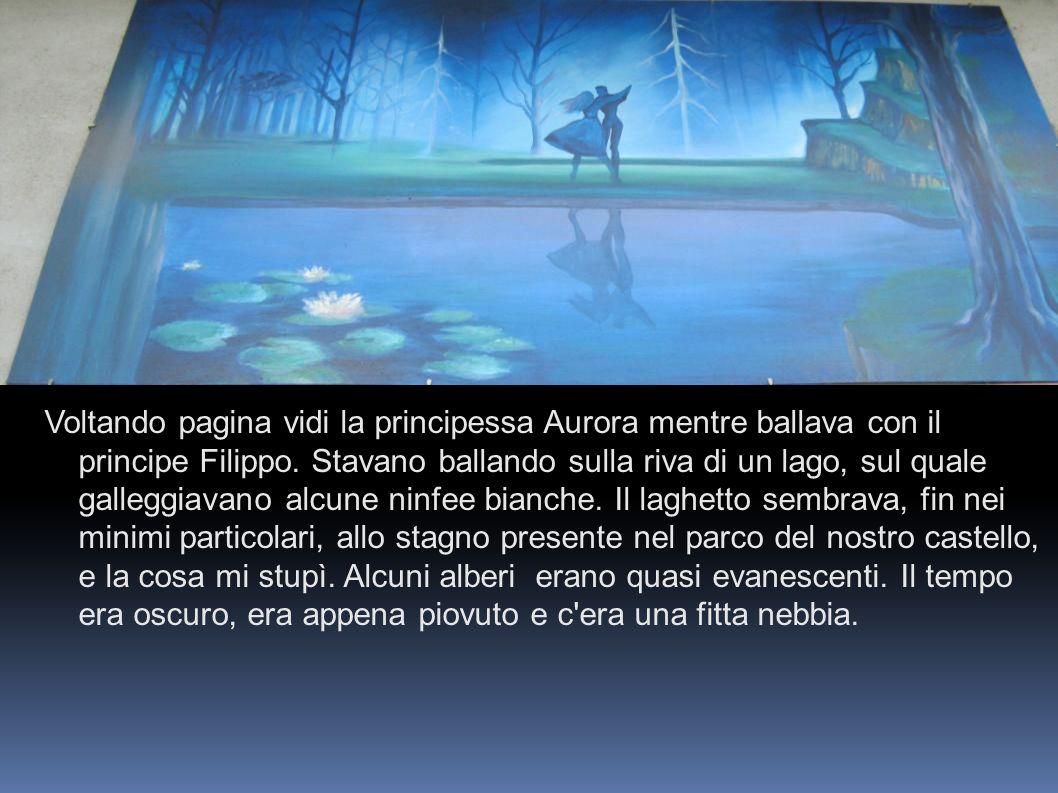 Voltando pagina vidi la principessa Aurora mentre ballava con il principe Filippo. Stavano ballando sulla riva di un lago, sul quale galleggiavano alc