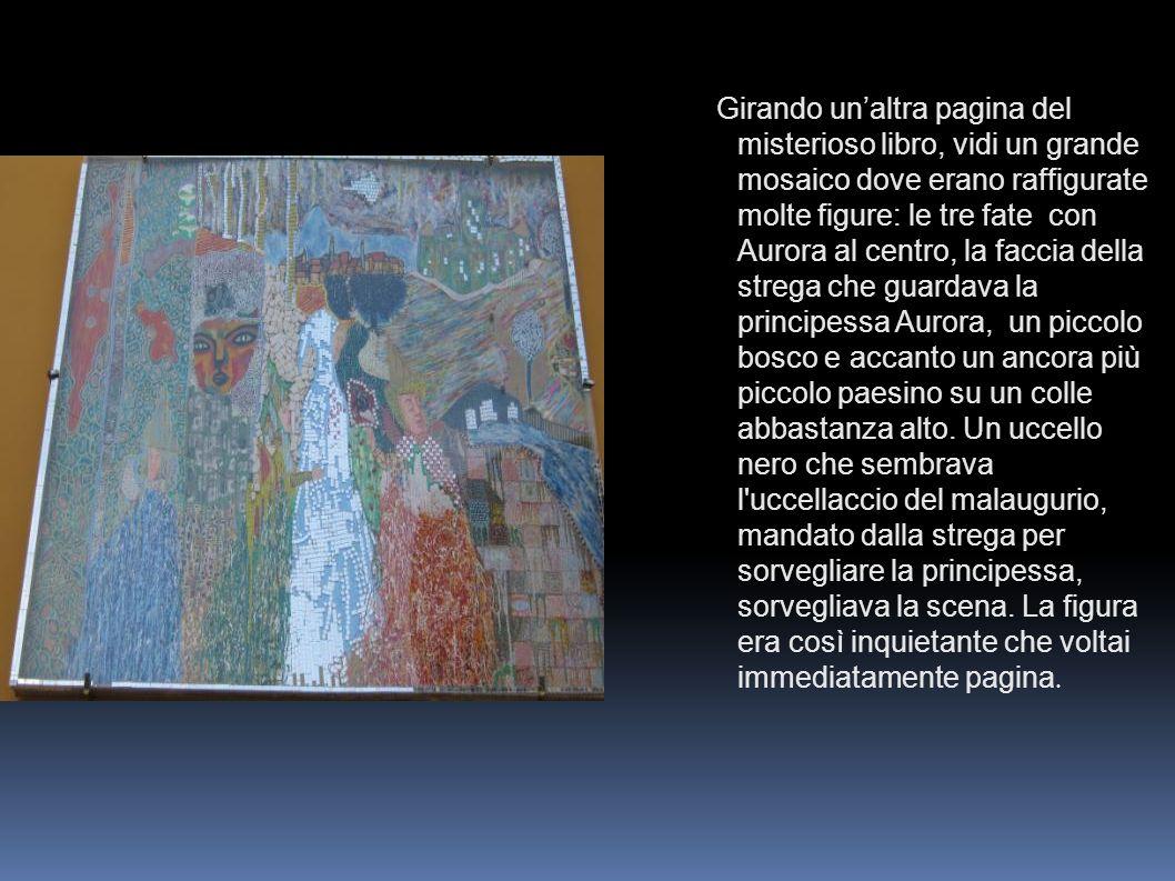 Girando unaltra pagina del misterioso libro, vidi un grande mosaico dove erano raffigurate molte figure: le tre fate con Aurora al centro, la faccia d