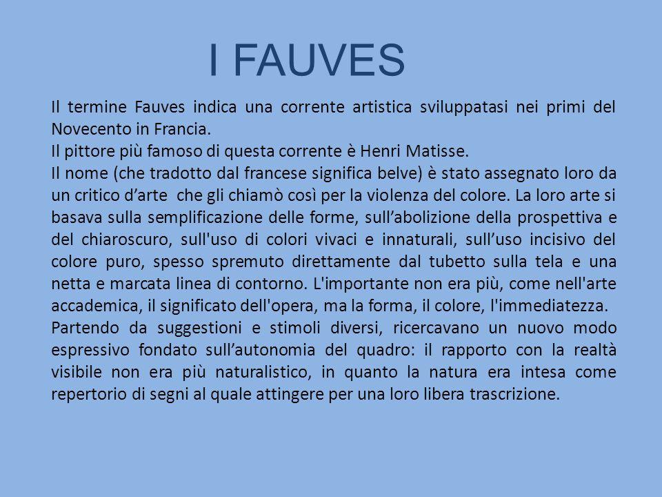 I FAUVES Il termine Fauves indica una corrente artistica sviluppatasi nei primi del Novecento in Francia. Il pittore più famoso di questa corrente è H