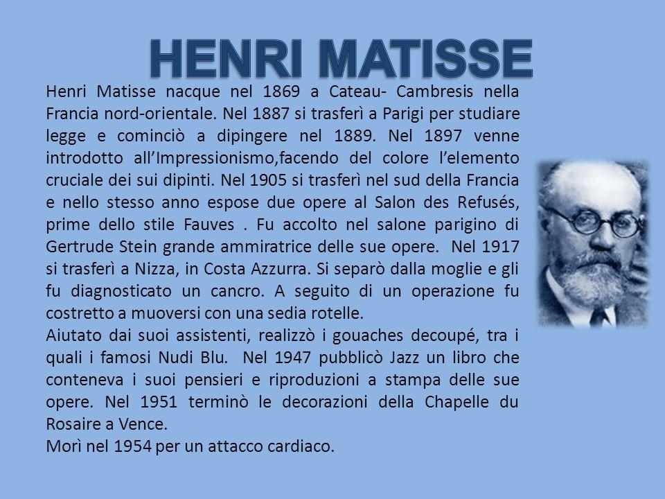 Henri Matisse nacque nel 1869 a Cateau- Cambresis nella Francia nord-orientale. Nel 1887 si trasferì a Parigi per studiare legge e cominciò a dipinger