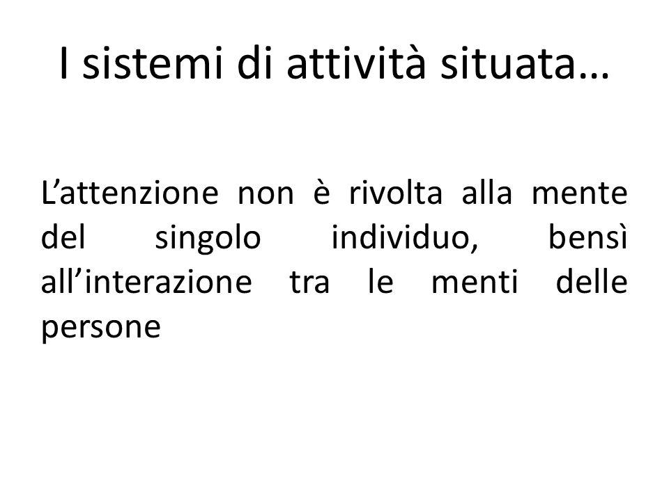 I sistemi di attività situata… Lattenzione non è rivolta alla mente del singolo individuo, bensì allinterazione tra le menti delle persone