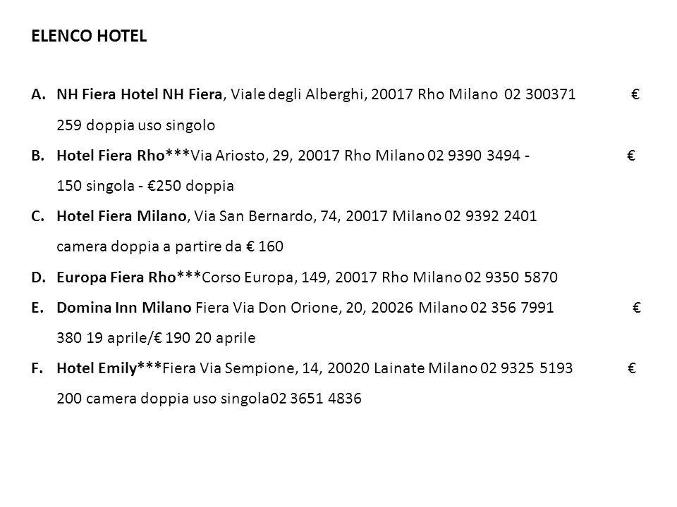 ELENCO HOTEL G.Hotel Fiera***, Via Ambrogio Spinola, 9, Milano 02 48005472 330 camera doppi uso singola H.Oro Blu***Hotel Milan Piazzale Lorenzo Lotto, 14, 20148 Milano 02 324035 290 camera doppia uso singola I.HOTEL FIORELLA Via Marghera, 14, 20149 Milano 02 3651 4836 I costi sono indicativi, variano dal numero di camere e notti richieste.