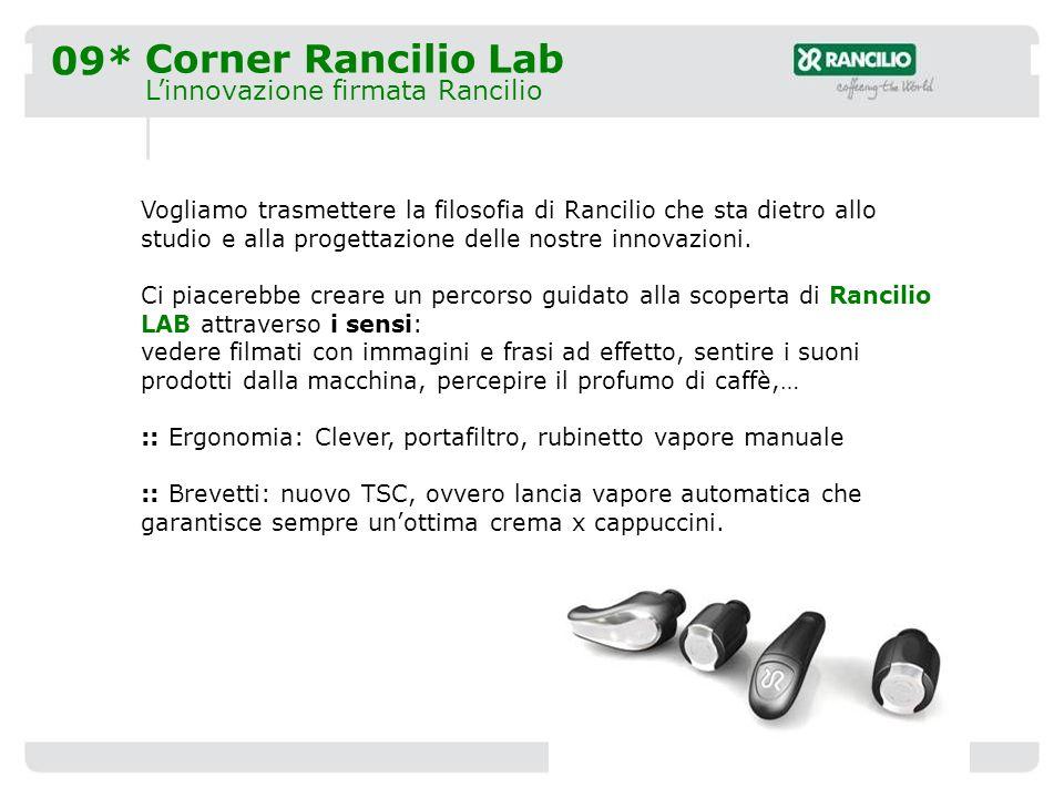 09* Corner Rancilio Lab Linnovazione firmata Rancilio Vogliamo trasmettere la filosofia di Rancilio che sta dietro allo studio e alla progettazione delle nostre innovazioni.