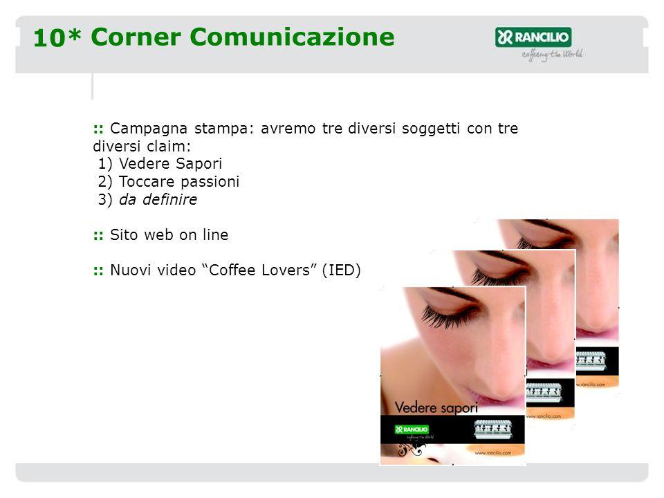 10* Corner Comunicazione :: Campagna stampa: avremo tre diversi soggetti con tre diversi claim: 1) Vedere Sapori 2) Toccare passioni 3) da definire :: Sito web on line :: Nuovi video Coffee Lovers (IED)