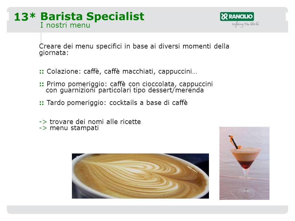 13* Barista Specialist I nostri menu Creare dei menu specifici in base ai diversi momenti della giornata: :: Colazione: caffè, caffè macchiati, cappuccini… :: Primo pomeriggio: caffè con cioccolata, cappuccini con guarnizioni particolari tipo dessert/merenda :: Tardo pomeriggio: cocktails a base di caffè -> trovare dei nomi alle ricette -> menu stampati
