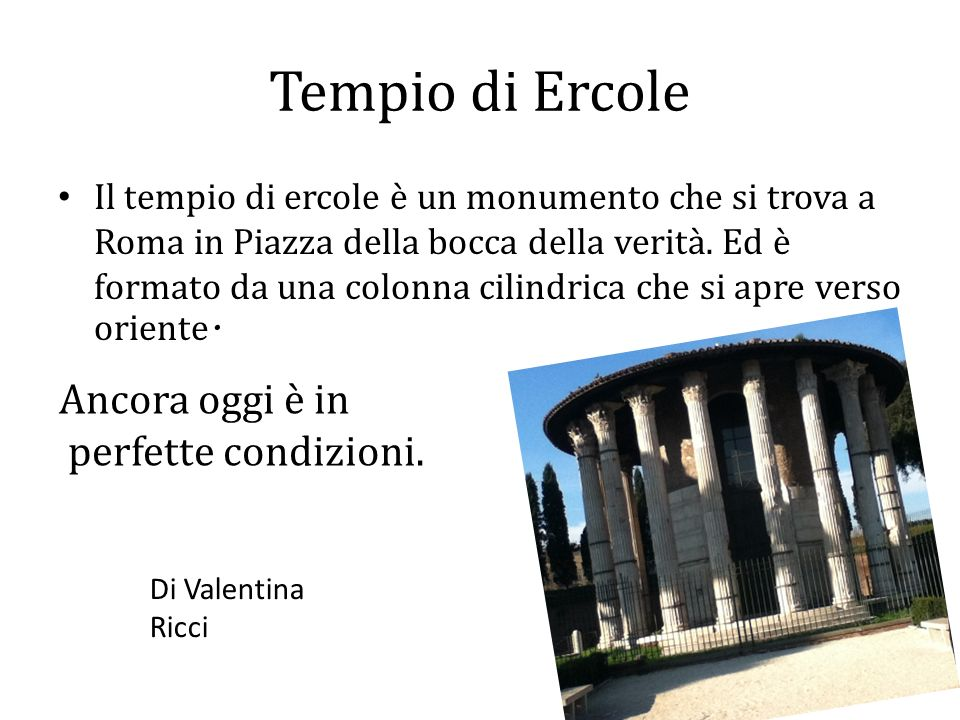 Tempio di Ercole Il tempio di ercole è un monumento che si trova a Roma in Piazza della bocca della verità. Ed è formato da una colonna cilindrica che