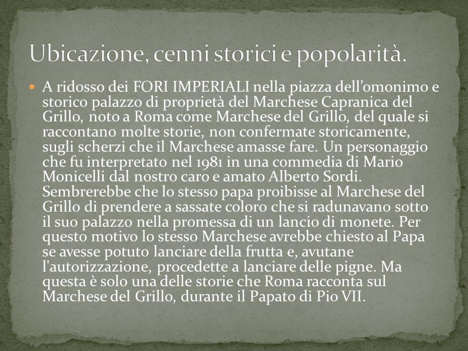 A ridosso dei FORI IMPERIALI nella piazza dellomonimo e storico palazzo di proprietà del Marchese Capranica del Grillo, noto a Roma come Marchese del Grillo, del quale si raccontano molte storie, non confermate storicamente, sugli scherzi che il Marchese amasse fare.