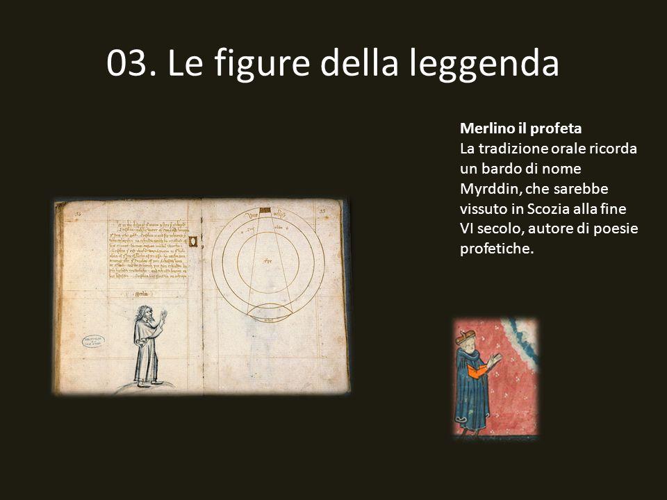 03. Le figure della leggenda Merlino il profeta La tradizione orale ricorda un bardo di nome Myrddin, che sarebbe vissuto in Scozia alla fine VI secol