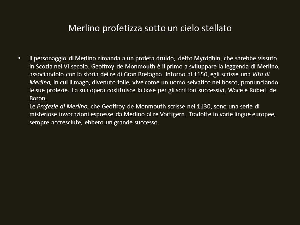 Merlino profetizza sotto un cielo stellato ll personaggio di Merlino rimanda a un profeta-druido, detto Myrddhin, che sarebbe vissuto in Scozia nel VI