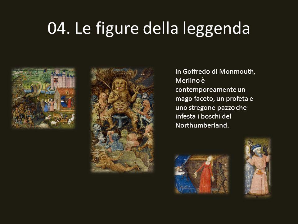 04. Le figure della leggenda In Goffredo di Monmouth, Merlino è contemporeamente un mago faceto, un profeta e uno stregone pazzo che infesta i boschi