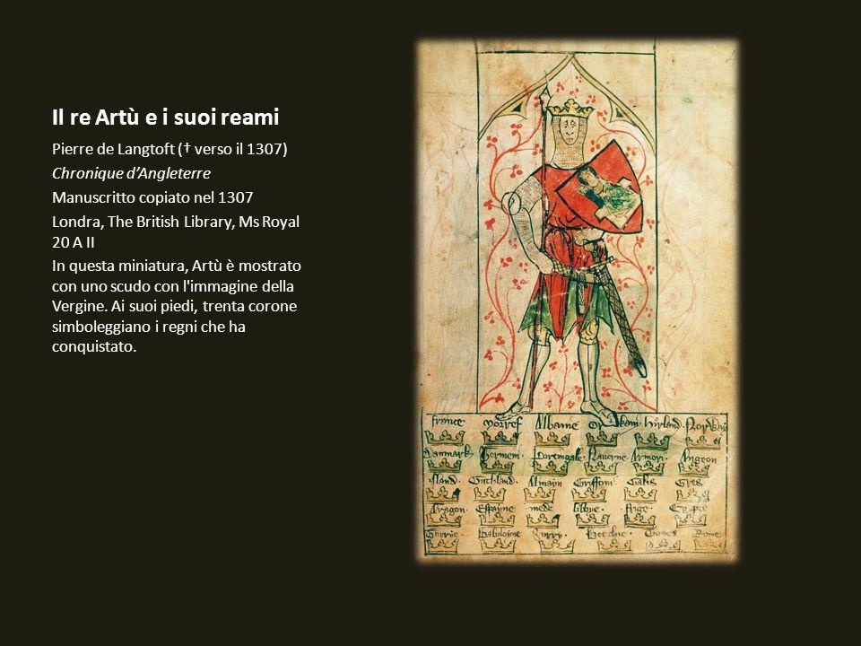 Il re Artù e i suoi reami Pierre de Langtoft ( verso il 1307) Chronique dAngleterre Manuscritto copiato nel 1307 Londra, The British Library, Ms Royal