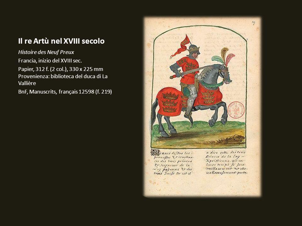 Il re Artù nel XVIII secolo Histoire des Neuf Preux Francia, inizio del XVIII sec. Papier, 312 f. (2 col.), 330 x 225 mm Provenienza: biblioteca del d