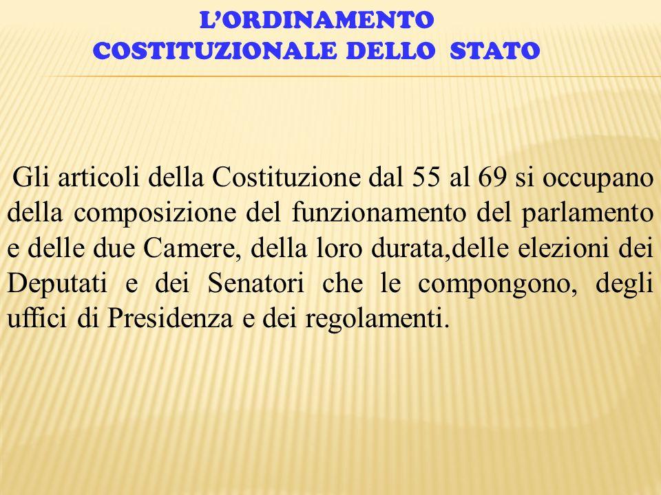 LORDINAMENTO COSTITUZIONALE DELLO STATO Gli articoli della Costituzione dal 55 al 69 si occupano della composizione del funzionamento del parlamento e