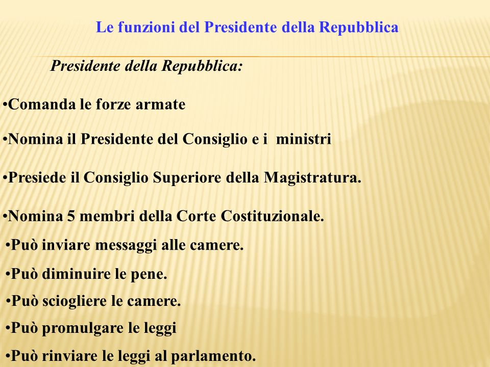 Le funzioni del Presidente della Repubblica Presidente della Repubblica: Può inviare messaggi alle camere. Comanda le forze armate Può diminuire le pe