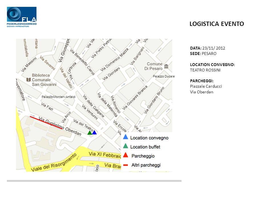DATA: 23/11/ 2012 SEDE: PESARO LOCATION CONVEGNO: TEATRO ROSSINI PARCHEGGI: Piazzale Carducci Via Oberdan LOGISTICA EVENTO Palazzo Ducale Palazzo Montani Antaldi