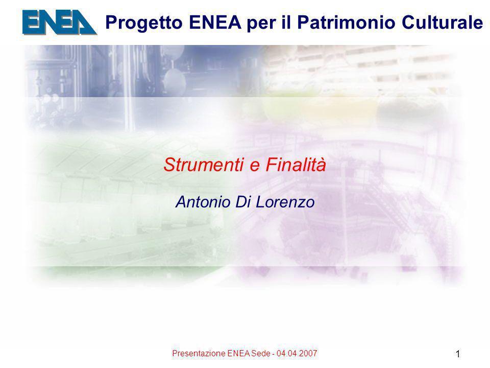 Presentazione ENEA Sede - 04.04.2007 1 Progetto ENEA per il Patrimonio Culturale Strumenti e Finalità Antonio Di Lorenzo