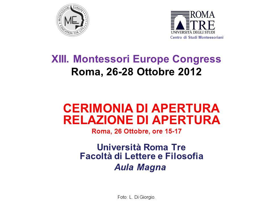 XIII. Montessori Europe Congress Roma, 26-28 Ottobre 2012 CERIMONIA DI APERTURA RELAZIONE DI APERTURA Roma, 26 Ottobre, ore 15-17 Università Roma Tre