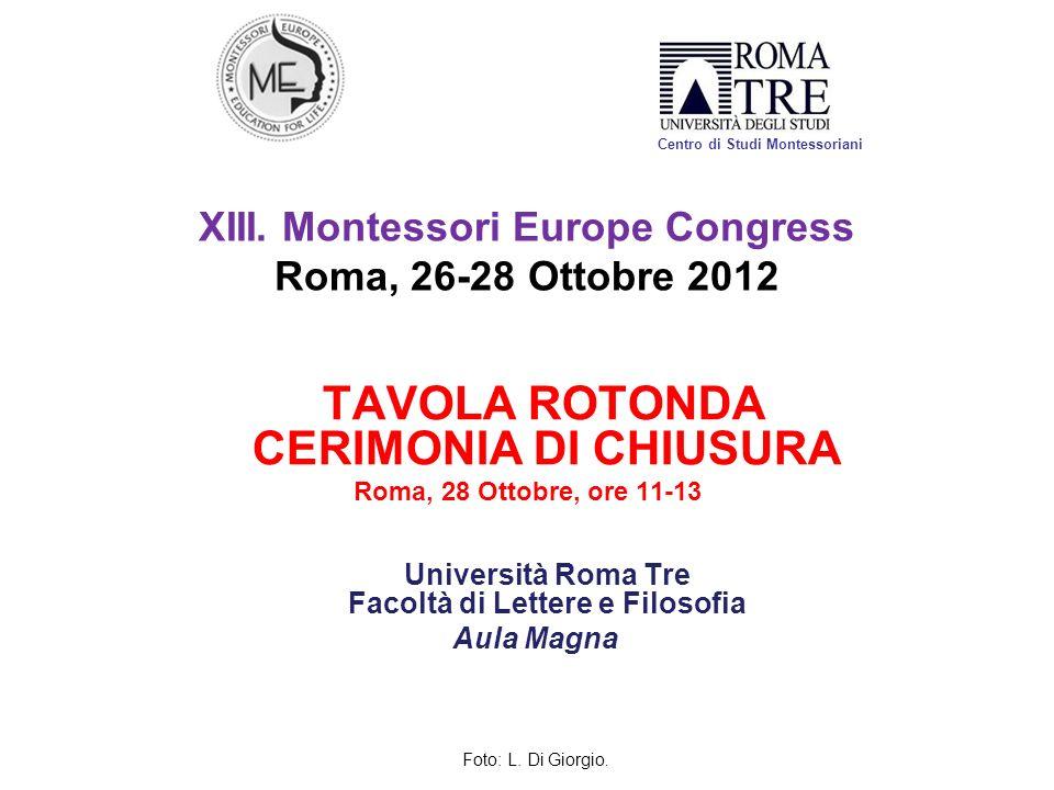 XIII. Montessori Europe Congress Roma, 26-28 Ottobre 2012 TAVOLA ROTONDA CERIMONIA DI CHIUSURA Roma, 28 Ottobre, ore 11-13 Università Roma Tre Facoltà