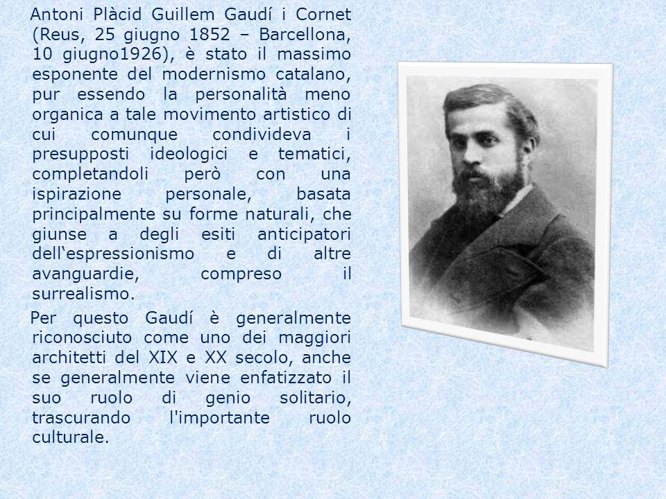 Antoni Plàcid Guillem Gaudí i Cornet (Reus, 25 giugno 1852 – Barcellona, 10 giugno1926), è stato il massimo esponente del modernismo catalano, pur essendo la personalità meno organica a tale movimento artistico di cui comunque condivideva i presupposti ideologici e tematici, completandoli però con una ispirazione personale, basata principalmente su forme naturali, che giunse a degli esiti anticipatori dellespressionismo e di altre avanguardie, compreso il surrealismo.