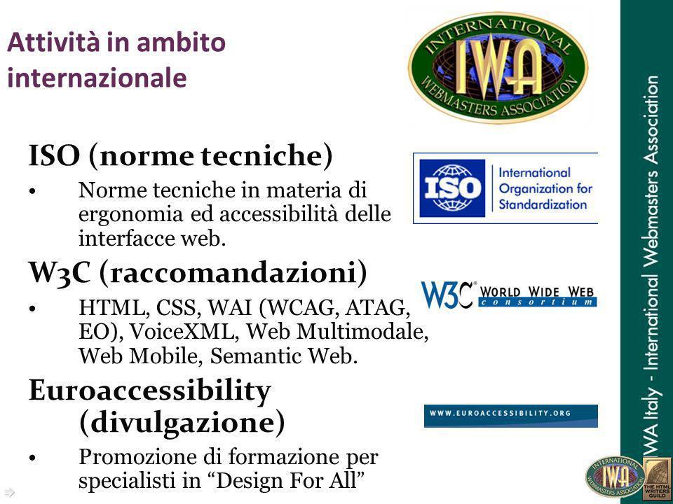 Attività in ambito internazionale ISO (norme tecniche) Norme tecniche in materia di ergonomia ed accessibilità delle interfacce web. W3C (raccomandazi