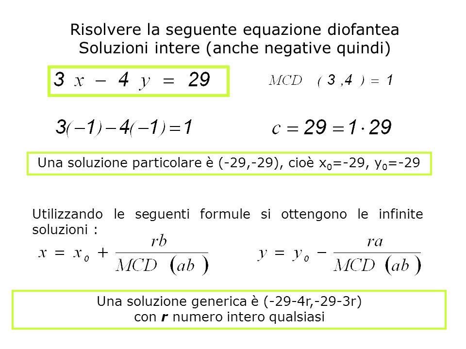 Risolvere la seguente equazione diofantea Soluzioni intere (anche negative quindi) Una soluzione particolare è (-29,-29), cioè x 0 =-29, y 0 =-29 Una