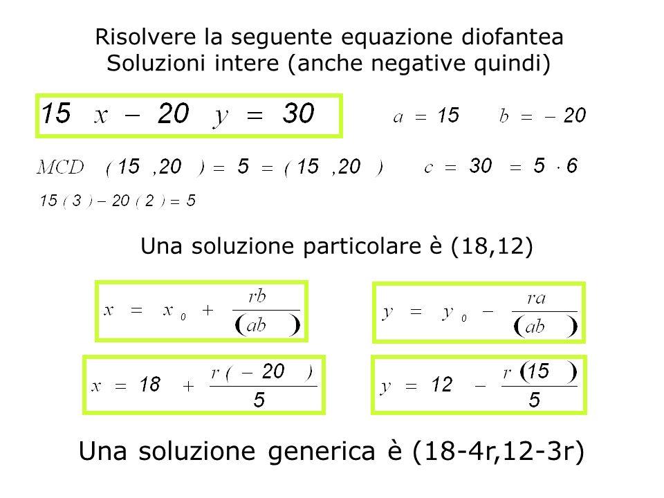 Risolvere la seguente equazione diofantea Soluzioni intere (anche negative quindi) Una soluzione particolare è (18,12) Una soluzione generica è (18-4r
