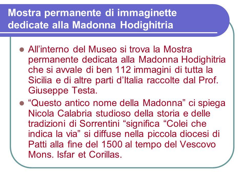 Mostra permanente di immaginette dedicate alla Madonna Hodighitria Allinterno del Museo si trova la Mostra permanente dedicata alla Madonna Hodighitria che si avvale di ben 112 immagini di tutta la Sicilia e di altre parti dItalia raccolte dal Prof.