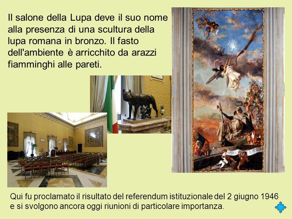 Il salone della Lupa deve il suo nome alla presenza di una scultura della lupa romana in bronzo. Il fasto dell'ambiente è arricchito da arazzi fiammin