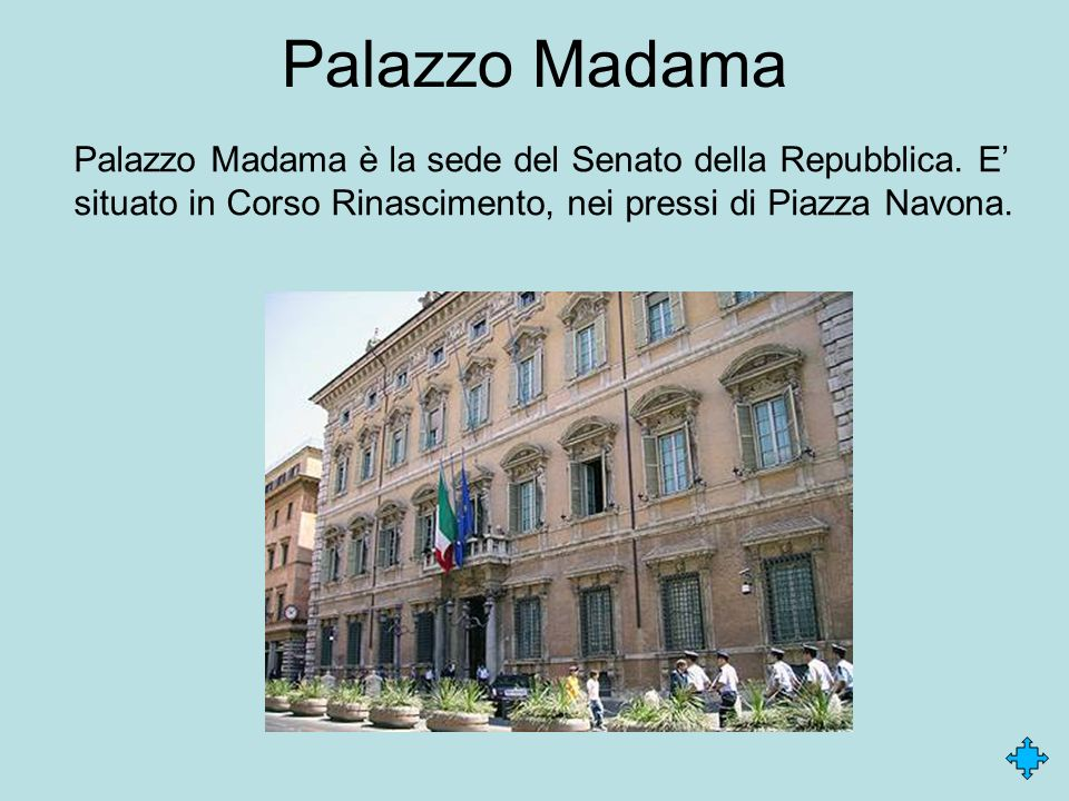 Palazzo Madama Palazzo Madama è la sede del Senato della Repubblica. E situato in Corso Rinascimento, nei pressi di Piazza Navona.