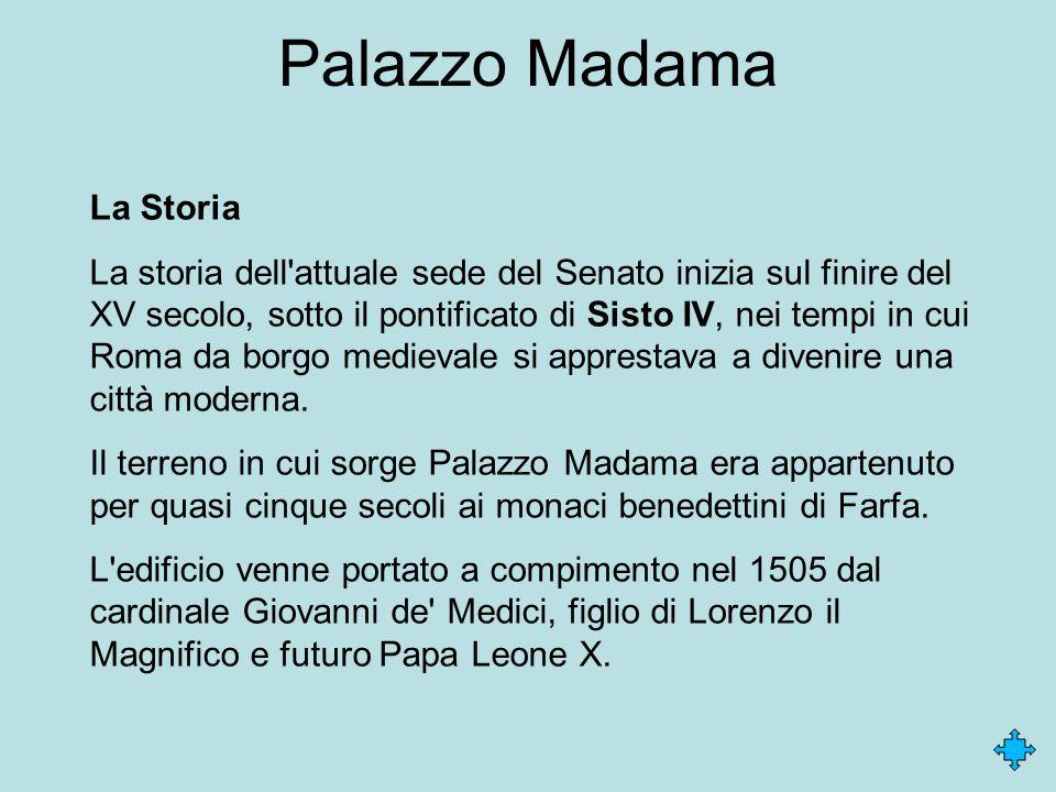 Palazzo Madama La Storia La storia dell'attuale sede del Senato inizia sul finire del XV secolo, sotto il pontificato di Sisto IV, nei tempi in cui Ro