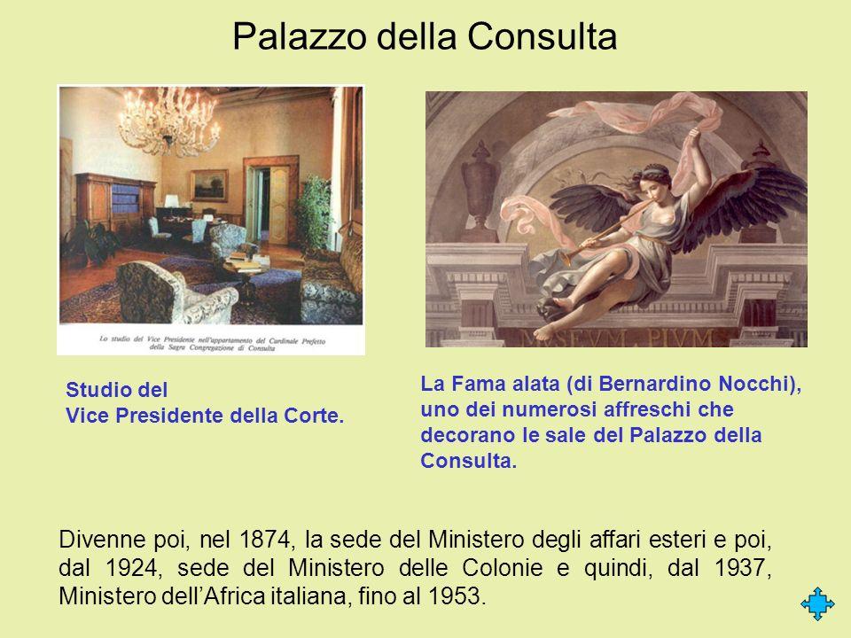 Palazzo della Consulta Divenne poi, nel 1874, la sede del Ministero degli affari esteri e poi, dal 1924, sede del Ministero delle Colonie e quindi, da