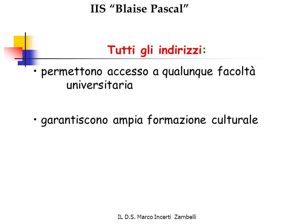 IL D.S. Marco Incerti Zambelli IIS Blaise Pascal Tutti gli indirizzi: permettono accesso a qualunque facoltà universitaria garantiscono ampia formazio