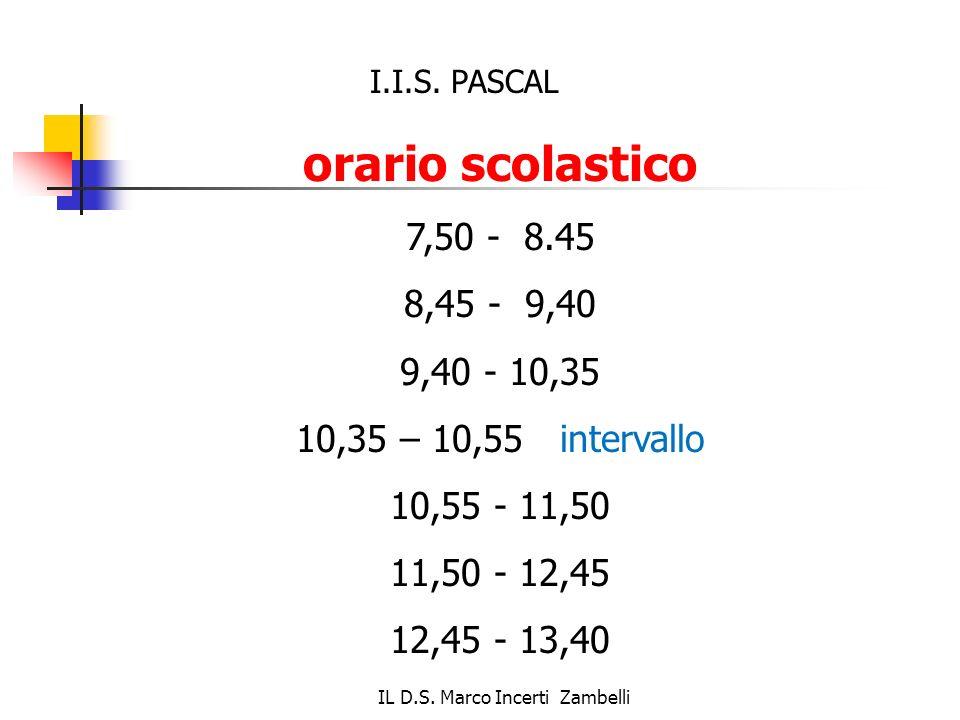 IL D.S. Marco Incerti Zambelli orario scolastico 7,50 - 8.45 8,45 - 9,40 9,40 - 10,35 10,35 – 10,55 intervallo 10,55 - 11,50 11,50 - 12,45 12,45 - 13,