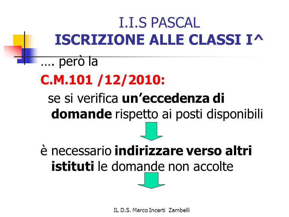IL D.S. Marco Incerti Zambelli I.I.S PASCAL ISCRIZIONE ALLE CLASSI I^ …. però la C.M.101 /12/2010: se si verifica uneccedenza di domande rispetto ai p