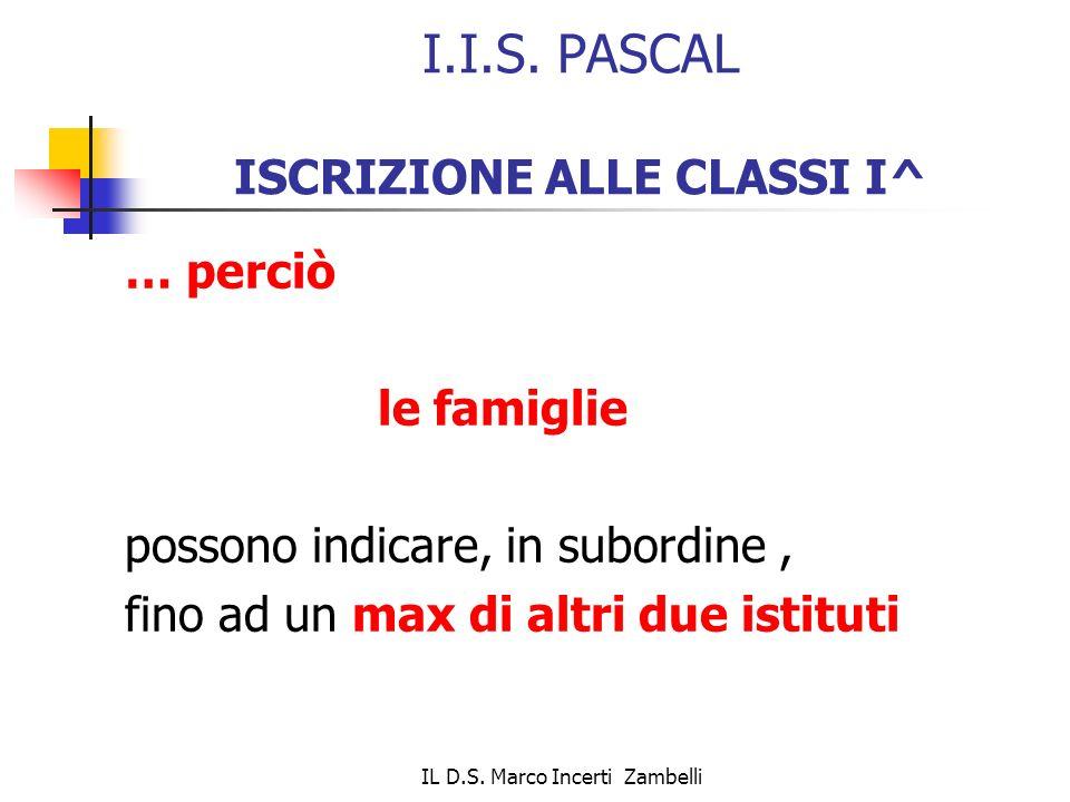 IL D.S. Marco Incerti Zambelli I.I.S. PASCAL ISCRIZIONE ALLE CLASSI I^ … perciò le famiglie possono indicare, in subordine, fino ad un max di altri du