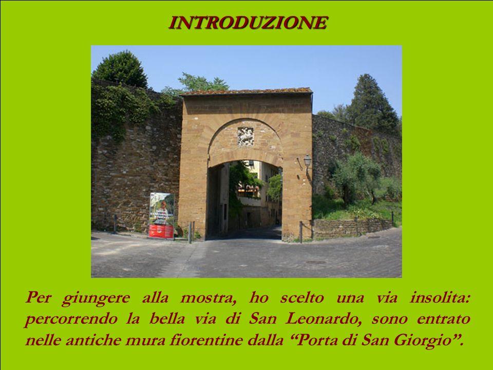 INTRODUZIONE Per giungere alla mostra, ho scelto una via insolita: percorrendo la bella via di San Leonardo, sono entrato nelle antiche mura fiorentine dalla Porta di San Giorgio.