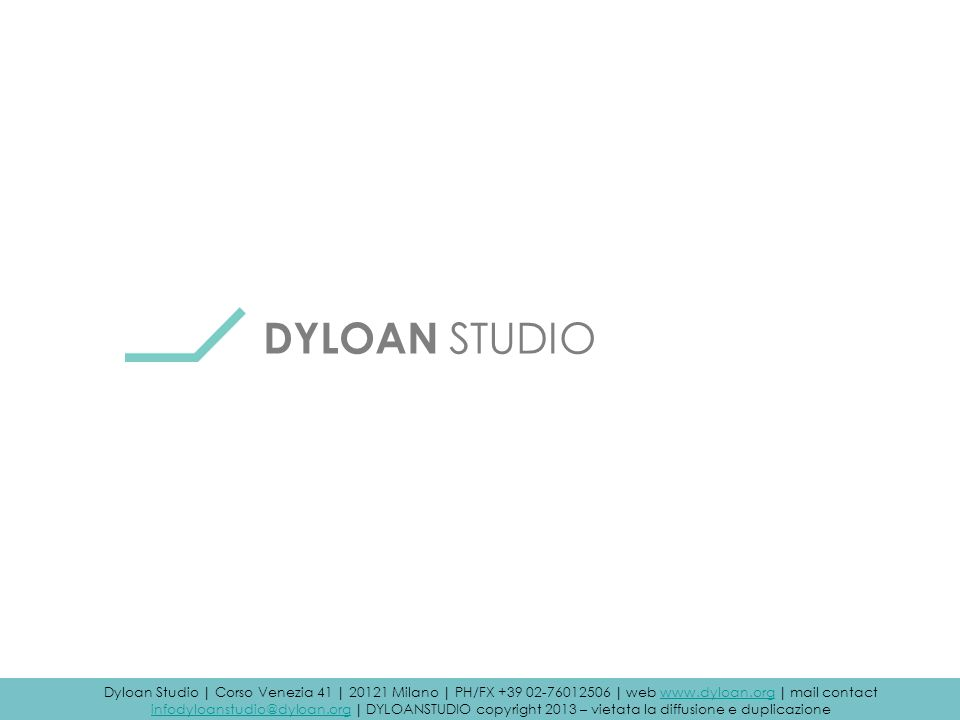 Dyloan Studio | Corso Venezia, 41 | 20121 Milano | PH/FX +39 02 76012506 | sito web: www.dyloan.org | contact mail: infodyloanstudio@dyloan.org DYLOAN