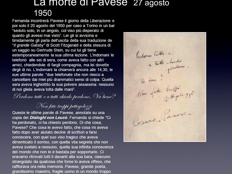 La morte di Pavese 27 agosto 1950 Fernanda incontrerà Pavese il giorno della Liberazione e poi solo il 20 agosto del 1950 per caso a Torino in un bar seduto solo, in un angolo, col viso più disperato di quanto gli avessi mai visto.