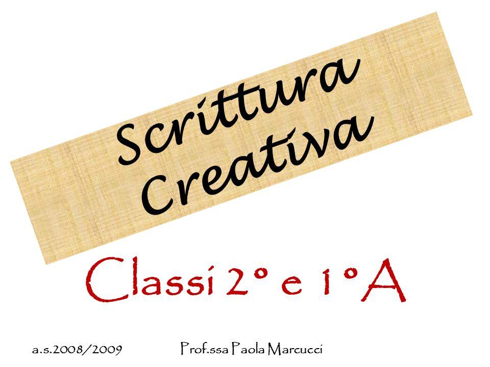 Scrittura Creativa Classi 2° e 1°A a.s.2008/2009 Prof.ssa Paola Marcucci