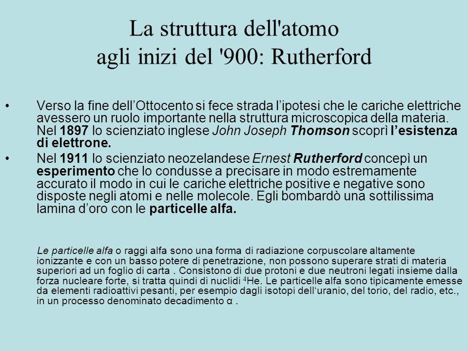 La struttura dell'atomo agli inizi del '900: Rutherford Verso la fine dellOttocento si fece strada lipotesi che le cariche elettriche avessero un ruol