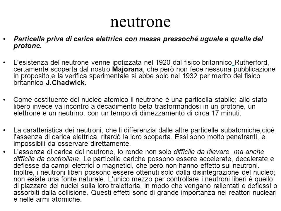 neutrone Particella priva di carica elettrica con massa pressoché uguale a quella del protone. L'esistenza del neutrone venne ipotizzata nel 1920 dal