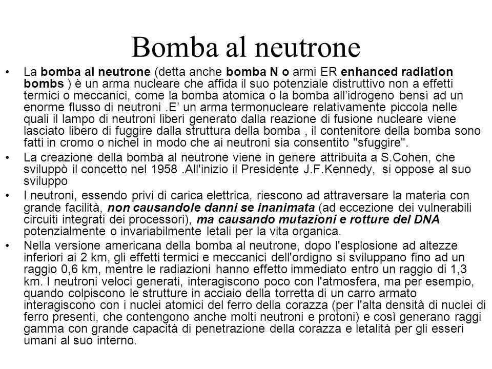 Bomba al neutrone La bomba al neutrone (detta anche bomba N o armi ER enhanced radiation bombs ) è un arma nucleare che affida il suo potenziale distr