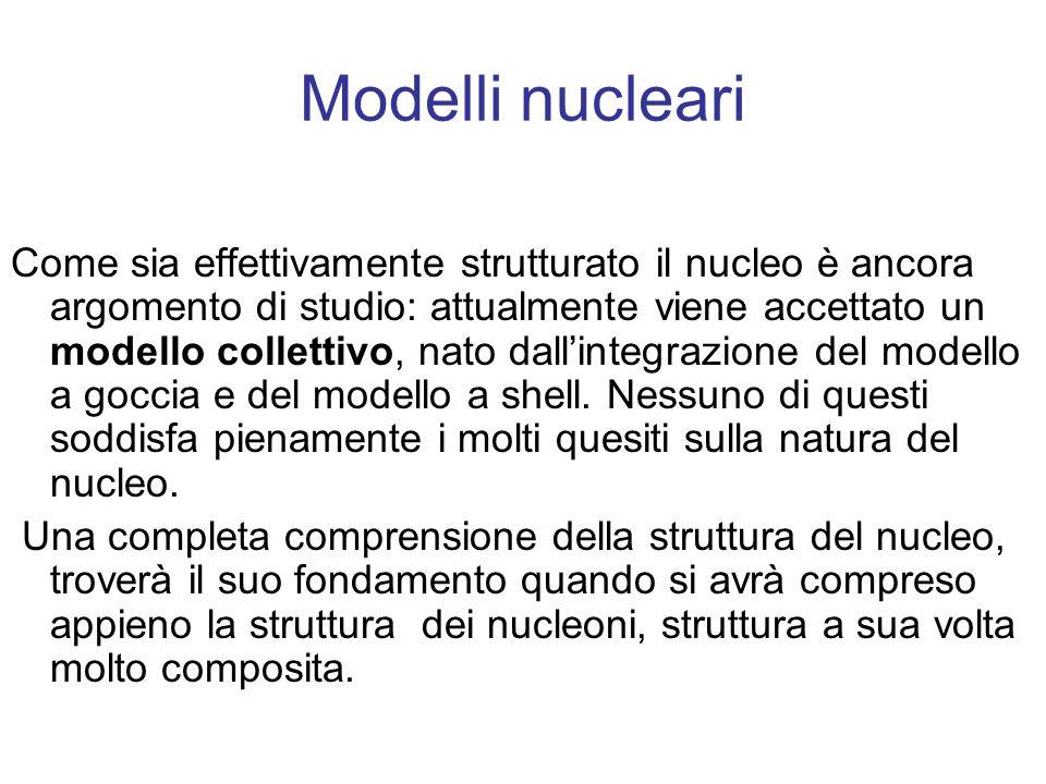 Modelli nucleari Come sia effettivamente strutturato il nucleo è ancora argomento di studio: attualmente viene accettato un modello collettivo, nato d