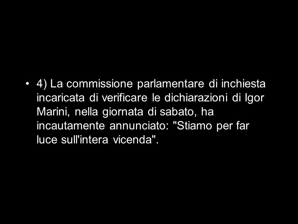 4) La commissione parlamentare di inchiesta incaricata di verificare le dichiarazioni di Igor Marini, nella giornata di sabato, ha incautamente annunciato: Stiamo per far luce sull intera vicenda .