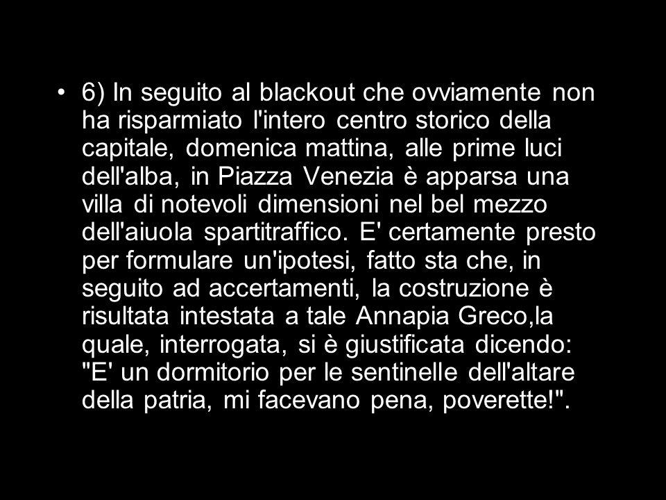 6) In seguito al blackout che ovviamente non ha risparmiato l intero centro storico della capitale, domenica mattina, alle prime luci dell alba, in Piazza Venezia è apparsa una villa di notevoli dimensioni nel bel mezzo dell aiuola spartitraffico.