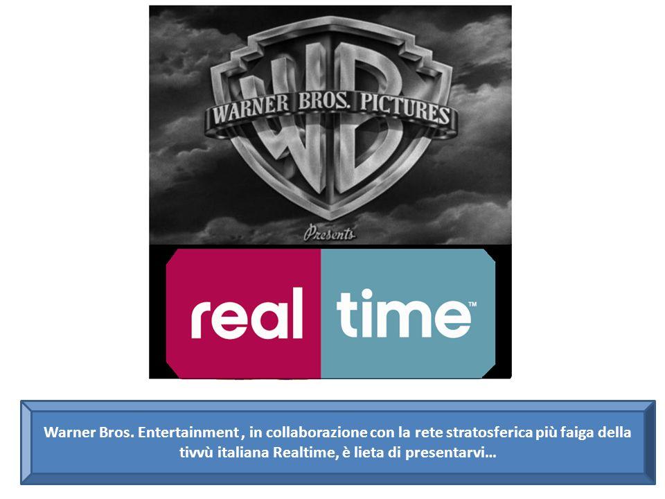 Warner Bros. Entertainment, in collaborazione con la rete stratosferica più faiga della tivvù italiana Realtime, è lieta di presentarvi…